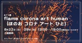 あぐり展 「flame corona art human(ほのお コロナ アート ひと)」